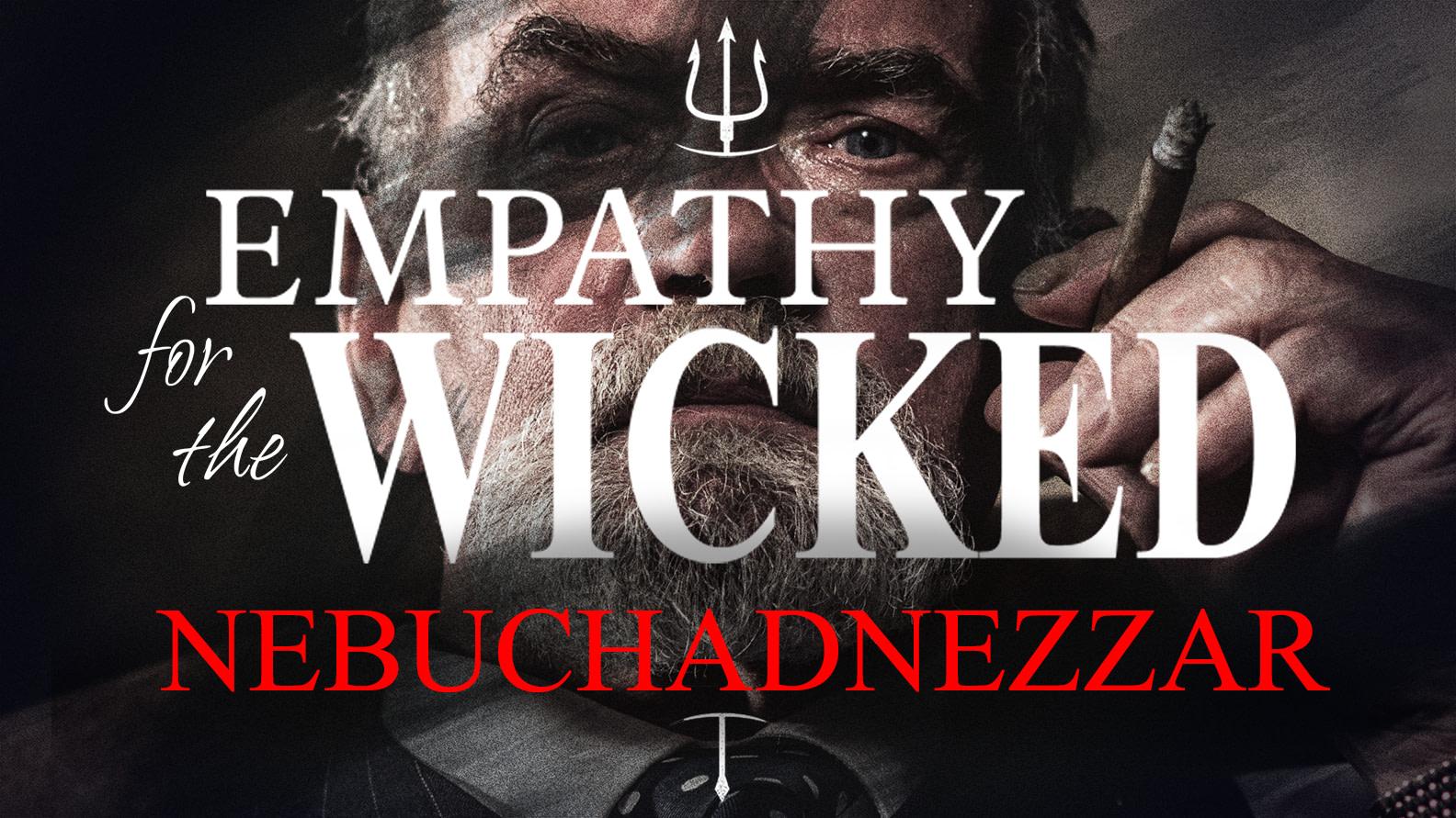 Empathy for the Wicked: NEBUCHADNEZZAR