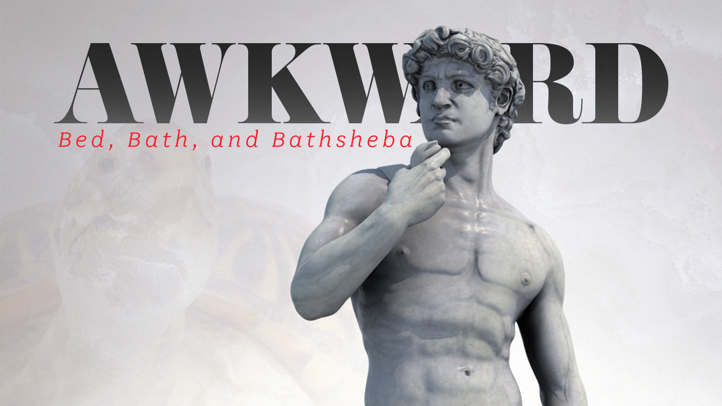 Bed, Bath, and Bathsheba – AWKWARD